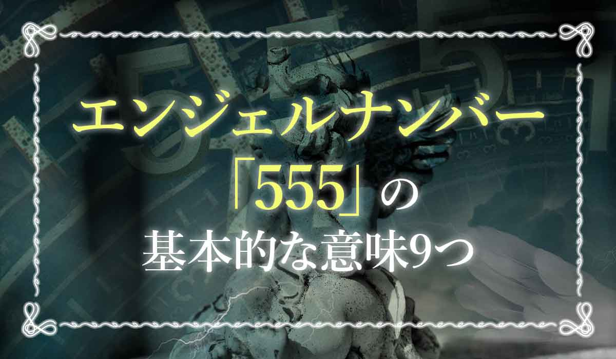 エンジェルナンバー「555」の基本的な意味9つ