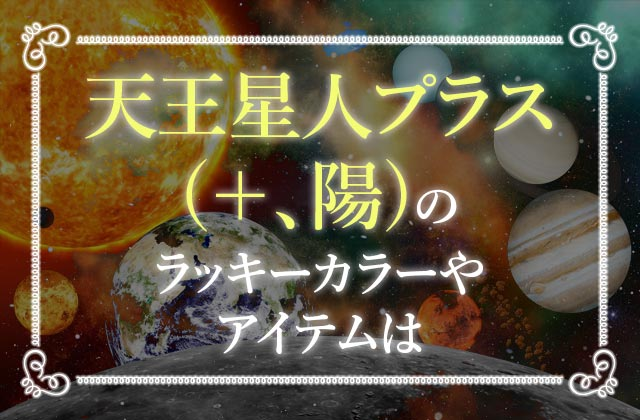 天王星人プラス(+、陽)のラッキーカラーやアイテムは?