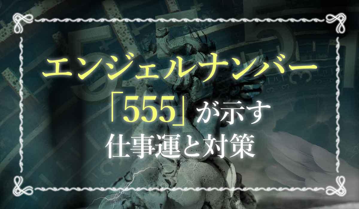 エンジェルナンバー【555】が示す仕事運と対策