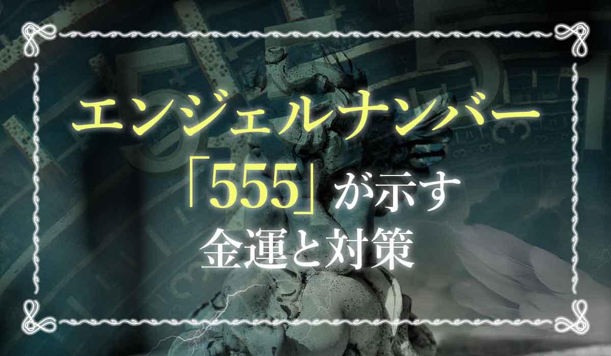 エンジェルナンバー【555】が示す金運と対策