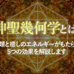 神聖幾何学とは?種類と癒しのエネルギーがもたらす5つの効果を解説します