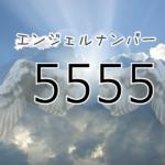 【エンジェルナンバー5555】